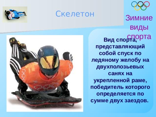 Скелетон Зимние виды спорта Вид спорта, представляющий собой спуск по ледяному желобу на двухполозьевых санях на укрепленной раме, победитель которого определяется по сумме двух заездов.
