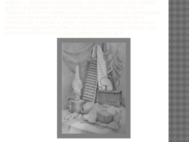 Работа «Взаимоотношения», где предметы как будто давно знакомы и мирнобеседуют между собойв тишине в углу старой избы. Уставшая после домашних хлопот хозяйка, оставила на столе кусок мыла и прищепки, рубель и утюг, которыми гладила белье и присела отдохнуть при свете керосиновой лампы, но всего на минуточку, еще очень много дел.