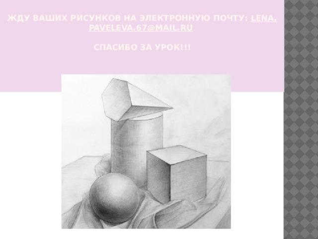 Жду ваших рисунков на электронную почту: lena . paveleva .67@ mail . ru     СПАСИБО ЗА УРОК!!!