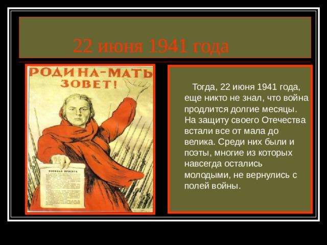 22 июня 1941 года  Тогда, 22 июня 1941 года, еще никто не знал, что война продлится долгие месяцы. На защиту своего Отечества встали все от мала до велика. Среди них были и поэты, многие из которых навсегда остались молодыми, не вернулись с полей войны.