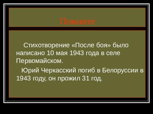 Помните  Стихотворение «После боя» было написано 10 мая 1943 года в селе Первомайском.  Юрий Черкасский погиб в Белоруссии в 1943 году, он прожил 31 год.