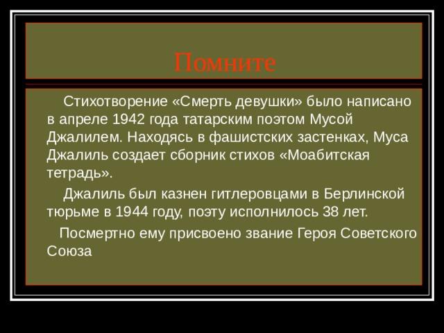 Помните  Стихотворение «Смерть девушки» было написано в апреле 1942 года татарским поэтом Мусой Джалилем. Находясь в фашистских застенках, Муса Джалиль создает сборник стихов «Моабитская тетрадь».  Джалиль был казнен гитлеровцами в Берлинской тюрьме в 1944 году, поэту исполнилось 38 лет.  Посмертно ему присвоено звание Героя Советского Союза