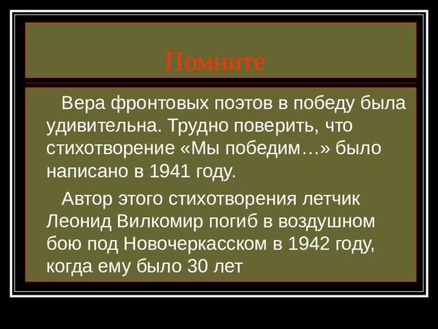 Помните  Вера фронтовых поэтов в победу была удивительна. Трудно поверить, что стихотворение «Мы победим…» было написано в 1941 году.  Автор этого стихотворения летчик Леонид Вилкомир погиб в воздушном бою под Новочеркасском в 1942 году, когда ему было 30 лет