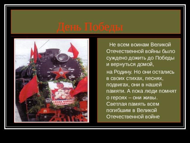 День Победы  Не всем воинам Великой Отечественной войны было суждено дожить до Победы и вернуться домой,  на Родину. Но они остались в своих стихах, песнях, подвигах, они в нашей памяти. А пока люди помнят о героях – они живы. Светлая память всем погибшим в Великой Отечественной войне