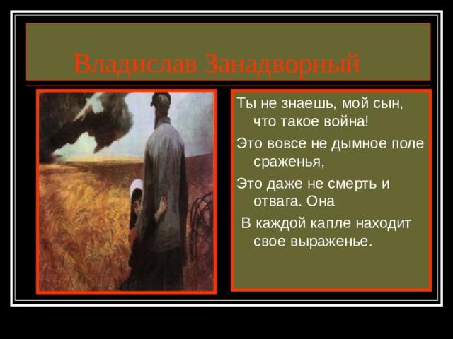 Владислав Занадворный Ты не знаешь, мой сын, что такое война! Это вовсе не дымное поле сраженья, Это даже не смерть и отвага. Она  В каждой капле находит свое выраженье.