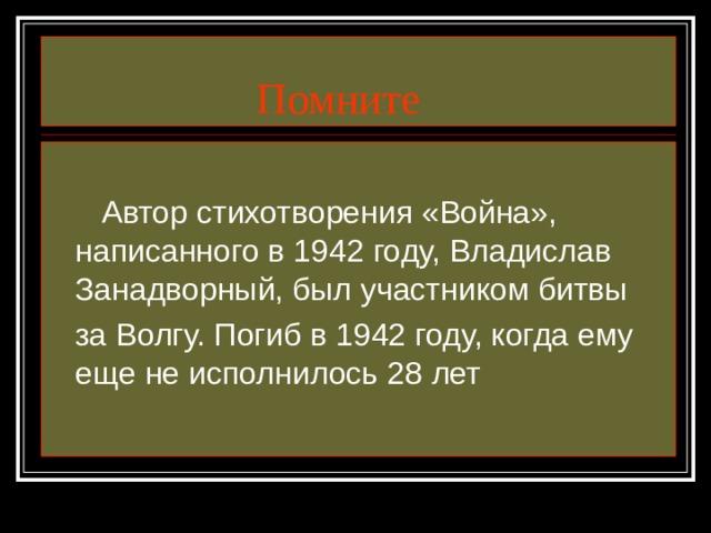Помните  Автор стихотворения «Война», написанного в 1942 году, Владислав Занадворный, был участником битвы  за Волгу. Погиб в 1942 году, когда ему еще не исполнилось 28 лет