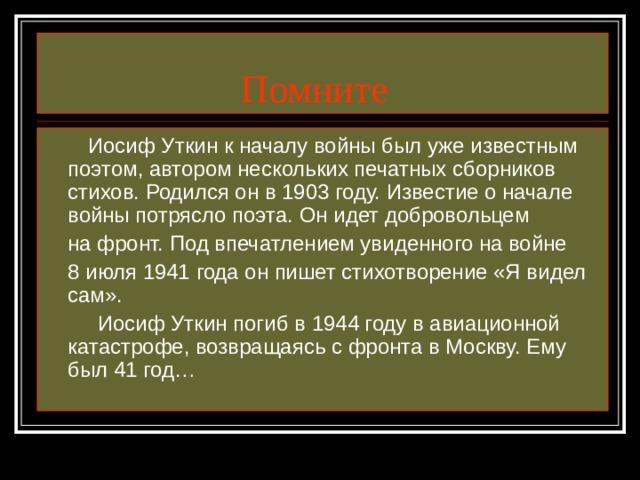 Помните  Иосиф Уткин к началу войны был уже известным поэтом, автором нескольких печатных сборников стихов. Родился он в 1903 году. Известие о начале войны потрясло поэта. Он идет добровольцем  на фронт. Под впечатлением увиденного на войне  8 июля 1941 года он пишет стихотворение «Я видел сам».  Иосиф Уткин погиб в 1944 году в авиационной катастрофе, возвращаясь с фронта в Москву. Ему был 41 год…