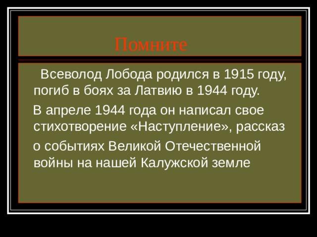 Помните  Всеволод Лобода родился в 1915 году, погиб в боях за Латвию в 1944 году.  В апреле 1944 года он написал свое стихотворение «Наступление», рассказ  о событиях Великой Отечественной войны на нашей Калужской земле