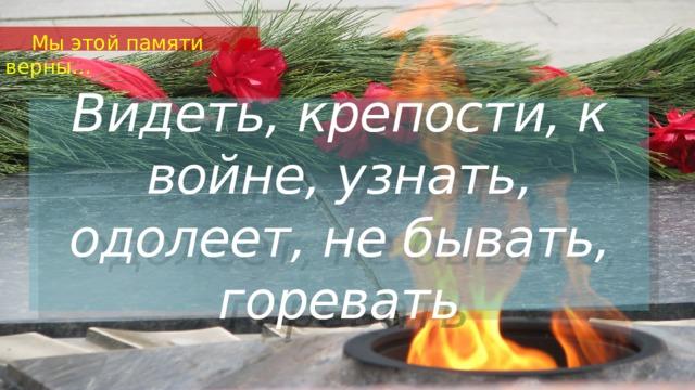 Мы этой памяти верны… Видеть, крепости, к войне, узнать, одолеет, не бывать, горевать