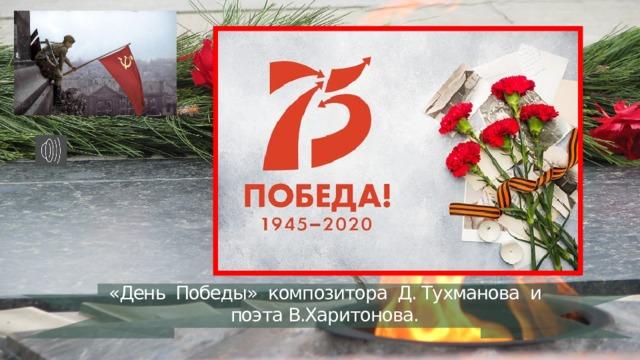 «День Победы» композитора Д. Тухманова и поэта В.Харитонова.