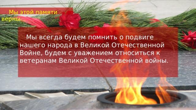 Мы этой памяти верны…   Мы всегда будем помнить о подвиге нашего народа в Великой Отечественной Войне, будем с уважением относиться к ветеранам Великой Отечественной войны.