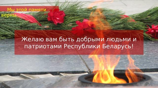 Мы этой памяти верны… Желаю вам быть добрыми людьми и патриотами Республики Беларусь!