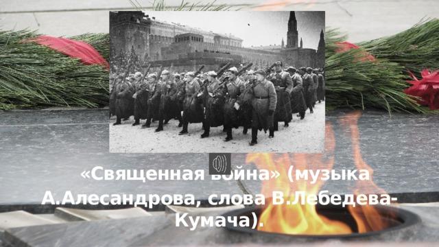 «Священная война» (музыка А.Алесандрова, слова В.Лебедева-Кумача).