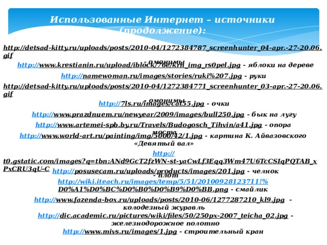 Использованные Интернет – источники (продолжение): http://detsad-kitty.ru/uploads/posts/2010-04/1272384787_screenhunter_04-apr.-27-20.06.gif  - омонимы http:// www.krestianin.ru/upload/iblock/76e/krn_img_rs0pel.jpg  - яблоки на дереве http:// namewoman.ru/images/stories/ruki%207.jpg  - руки http://detsad-kitty.ru/uploads/posts/2010-04/1272384771_screenhunter_03-apr.-27-20.06.gif  - омонимы http:// 7ls.ru/images/cat55.jpg  - очки http:// www.prazdnuem.ru/newyear/2009/images/bull250.jpg  - бык на лугу http:// www.artemei-spb.by.ru/Travels/Budogosch_Tihvin/a41.jpg  - опора моста http:// www.world-art.ru/painting/img/5000/42/1.jpg  - картина К. Айвазовского «Девятый вал» http:// t0.gstatic.com/images?q=tbn:ANd9GcT2fzWN-st-yaCwLf3Eqq3Wm47U6TcCSIqPQTAB_xPxCRU3qU-C  - плот http:// posusecam.ru/uploads/products/images/201.jpg  - челнок http://wiki.iteach.ru/images/temp/5/51/20100928123711!% D0%A1%D0%BC%D0%B0%D0%B9%D0%BB.png  - смайлик http:// www.fazenda-box.ru/uploads/posts/2010-06/1277287210_kl9.jpg  - колодезный журавль http:// dic.academic.ru/pictures/wiki/files/50/250px-2007_teicha_02.jpg  - железнодорожное полотно http:// www.mivs.ru/images/1.jpg  - строительный кран