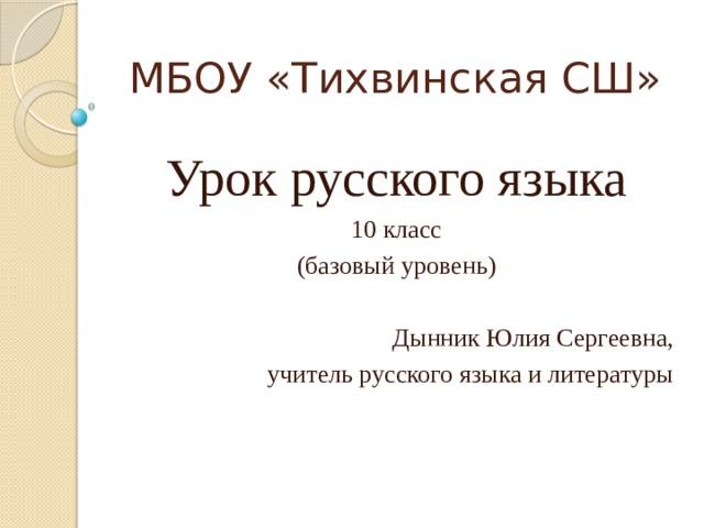 МБОУ «Тихвинская СШ» Урок русского языка 10 класс (базовый уровень) Дынник Юлия Сергеевна, учитель русского языка и литературы