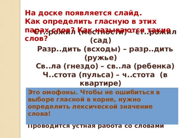 На доске появляется слайд. Как определить гласную в этих парах слов? Как называются такие слов? Ст..рожил (местности) – ст..рожил (сад) Разр..дить (всходы) – разр..дить (ружье) Св..ла (гнездо) – св..ла (ребенка) Ч..стота (пульса) – ч..стота (в квартире) Это омофоны. Чтобы не ошибиться в выборе гласной в корне, нужно определить лексической значение слова! Проводится устная работа со словами