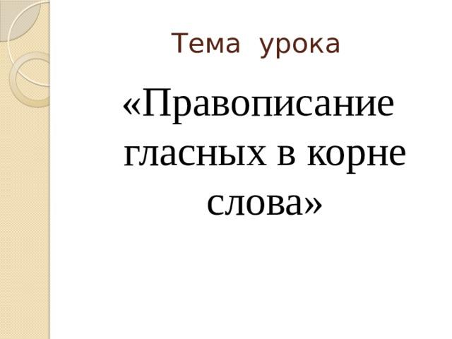Тема урока «Правописание гласных в корне слова»