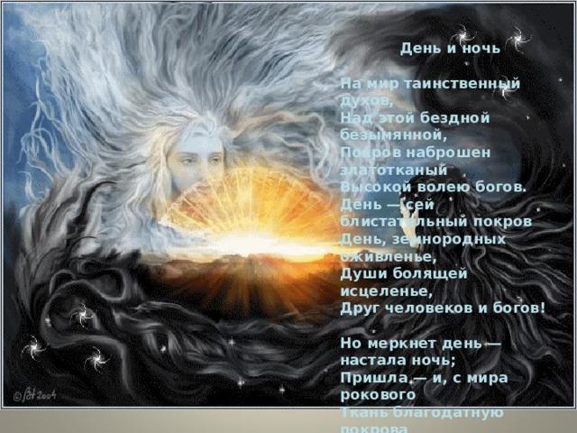День и ночь  На мир таинственный духов, Над этой бездной безымянной, Покров наброшен златотканый Высокой волею богов. День — сей блистательный покров День, земнородных оживленье, Души болящей исцеленье, Друг человеков и богов!  Но меркнет день — настала ночь; Пришла — и, с мира рокового Ткань благодатную покрова Сорвав, отбрасывает прочь... И бездна нам обнажена С своими страхами и мглами, И нет преград меж ей и нами — Вот отчего нам ночь страшна