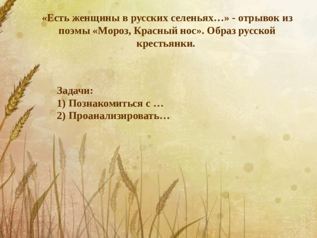 «Есть женщины в русских селеньях…» - отрывок из поэмы «Мороз, Красный нос». Образ русской крестьянки. Задачи:
