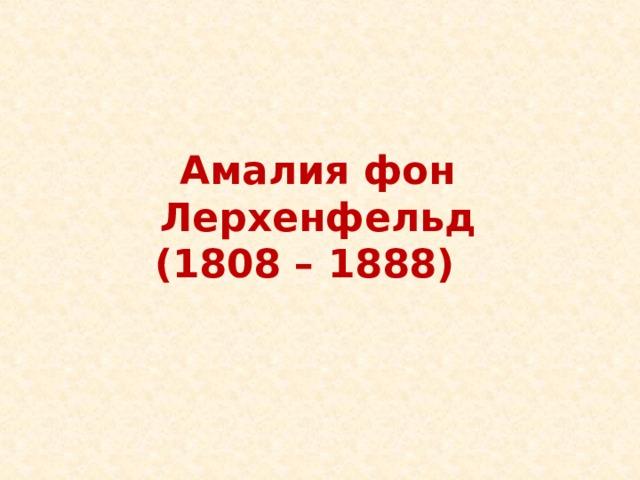 Амалия фон Лерхенфельд  (1808 – 1888) Амалия фон Лерхенфельд  (1808 – 1888)