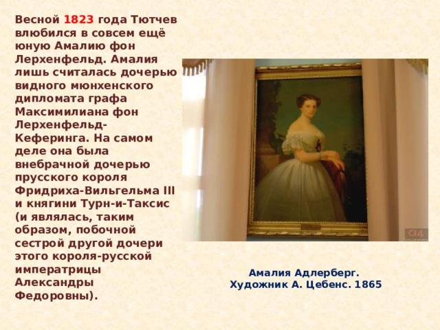Весной 1823 года Тютчев влюбился в совсем ещё юную Амалию фон Лерхенфельд. Амалия лишь считалась дочерью видного мюнхенского дипломата графа Максимилиана фон Лерхенфельд-Кеферинга. На самом деле она была внебрачной дочерью прусского короля Фридриха-Вильгельма III и княгини Турн-и-Таксис (и являлась, таким образом, побочной сестрой другой дочери этого короля-русской императрицы Александры Федоровны). Амалия Адлерберг.  Художник А. Цебенс. 1865 Весной 1823 года Тютчев влюбился в совсем ещё юную Амалию фон Лерхенфельд. Амалия лишь считалась дочерью видного мюнхенского дипломата графа Максимилиана фон Лерхенфельд-Кеферинга. На самом деле она была внебрачной дочерью прусского короля Фридриха-Вильгельма III и княгини Турн-и-Таксис (и являлась, таким образом, побочной сестрой другой дочери этого короля-русской императрицы Александры Федоровны).  Амалия Адлерберг.  Художник А. Цебенс. 1865