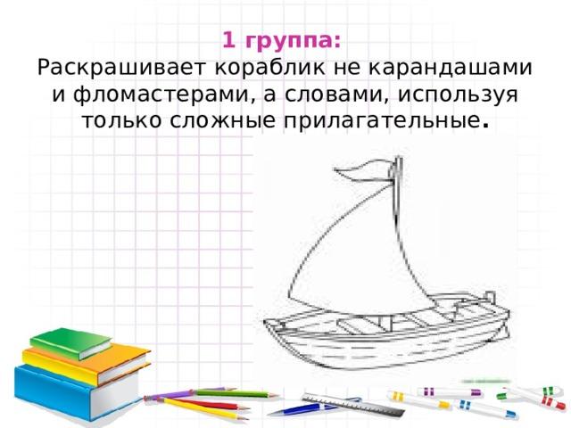 1 группа:   Раскрашивает кораблик не карандашами и фломастерами, а словами, используя только сложные прилагательные .