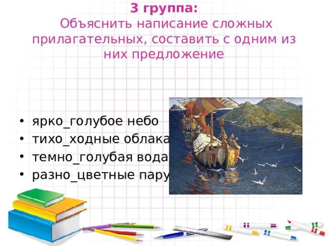 3 группа:   Объяснить написание сложных прилагательных, составить с одним из них предложение