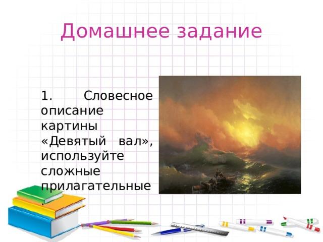 Домашнее задание 1. Словесное описание картины «Девятый вал», используйте сложные прилагательные.