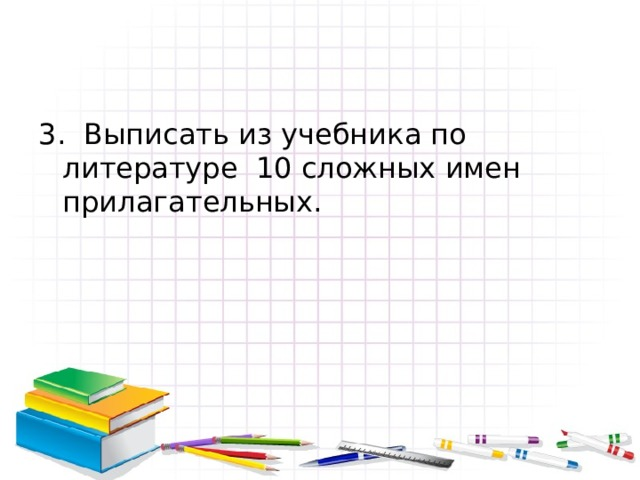 3. Выписать из учебника по литературе 10 сложных имен прилагательных.