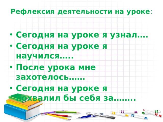 Рефлексия деятельности на уроке :   Сегодня на уроке я узнал…. Сегодня на уроке я научился….. После урока мне захотелось…… Сегодня на уроке я похвалил бы себя за……..