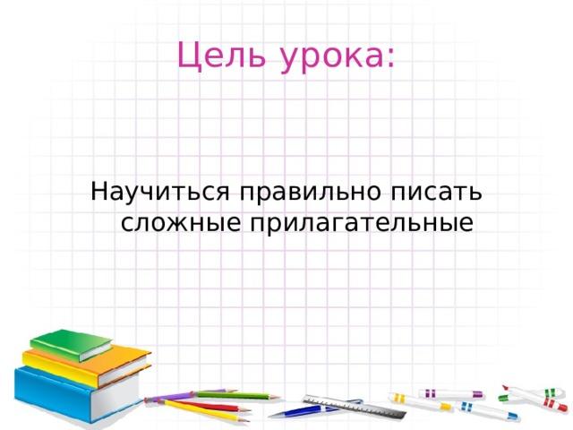 Цель урока: Научиться правильно писать сложные прилагательные