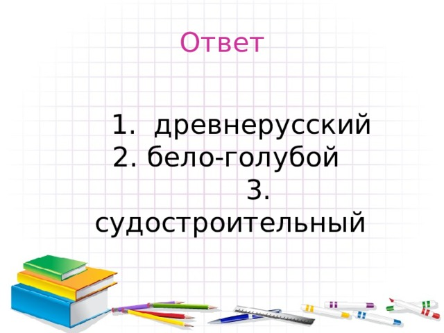 Ответ   1. древнерусский  2. бело-голубой   3. судостроительный