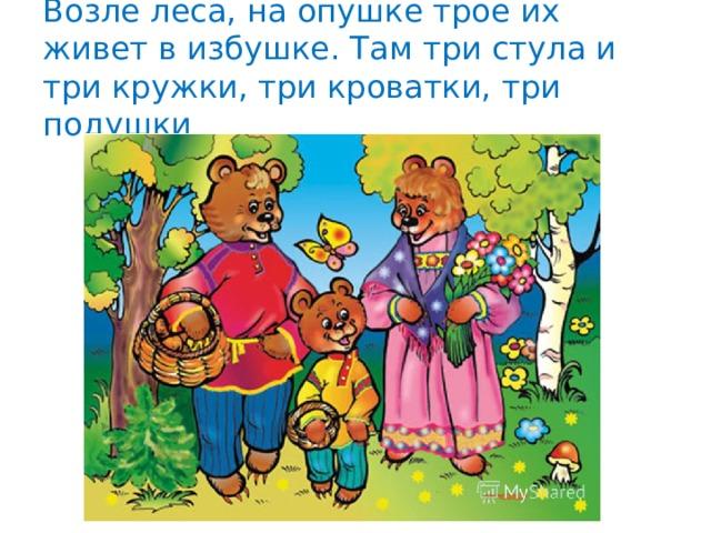 Возле леса, на опушке трое их живет в избушке. Там три стула и три кружки, три кроватки, три подушки