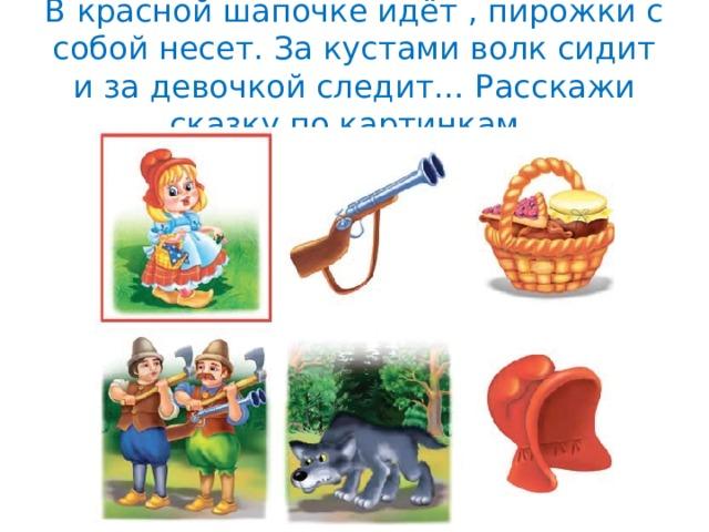В красной шапочке идёт , пирожки с собой несет. За кустами волк сидит и за девочкой следит… Расскажи сказку по картинкам.