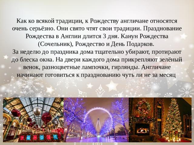 Как ко всякой традиции, к Рождеству англичане относятся очень серьёзно. Они свято чтят свои традиции. Празднование Рождества в Англии длится 3 дня. Канун Рождества (Сочельник), Рождество и День Подарков.  За неделю до праздника дома тщательно убирают, протирают до блеска окна. На двери каждого дома прикрепляют зелёный венок, разноцветные лампочки, гирлянды. Англичане начинают готовиться к празднованию чуть ли не за месяц