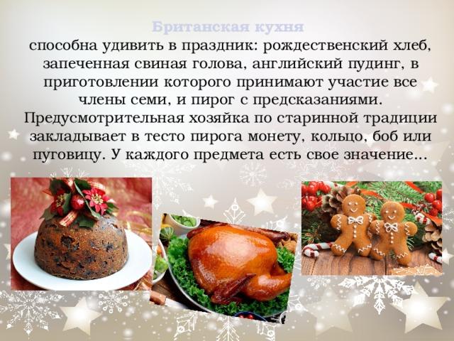 Британская кухня  способна удивить в праздник: рождественский хлеб, запеченная свиная голова, английский пудинг, в приготовлении которого принимают участие все члены семи, и пирог с предсказаниями. Предусмотрительная хозяйка по старинной традиции закладывает в тесто пирога монету, кольцо, боб или пуговицу. У каждого предмета есть свое значение...
