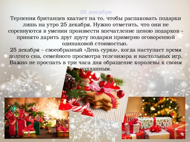 25 декабря  Терпения британцев хватает на то, чтобы распаковать подарки лишь на утро 25 декабря. Нужно отметить, что они не соревнуются в умении произвести впечатление ценою подарков – принято дарить друг другу подарки примерно оговоренной одинаковой стоимостью.  25 декабря – своеобразный «День сурка», когда наступает время долгого сна, семейного просмотра телевизора и настольных игр. Важно не проспать в три часа дня обращение королевы к своим подданным.