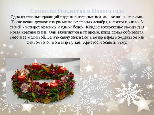 Символы Рождества и Нового года  Одна из главных традиций подготовительных недель - венки со свечами. Такие венки делают к первому воскресенью декабря, и состоят они из 5 свечей - четырех красных и одной белой. Каждое воскресенье зажигается новая красная свеча. Они зажигаются в то время, когда семья собирается вместе за молитвой. Белую свечу зажигают в вечер перед Рождеством как символ того, что в мир придет Христос и осветит тьму.