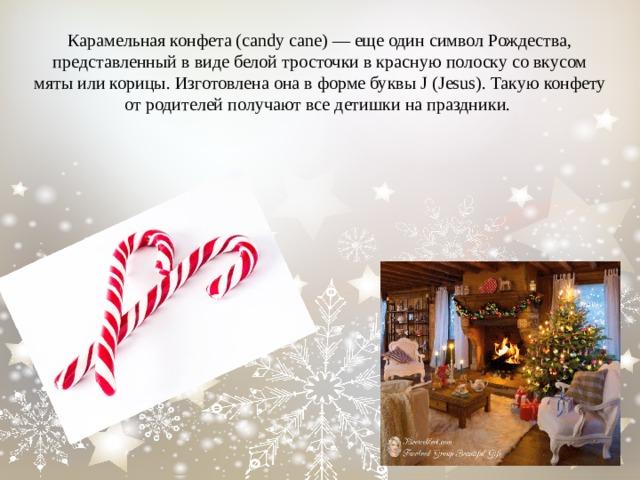 Карамельная конфета (candy cane)— еще один символ Рождества, представленный ввиде белой тросточки вкрасную полоску совкусом мяты или корицы. Изготовлена она вформе буквы J (Jesus). Такую конфету отродителей получают все детишки напраздники.