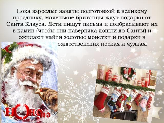 Пока взрослые заняты подготовкой к великому празднику, маленькие британцы ждут подарки от Санта Клауса. Дети пишут письма и подбрасывают их в камин (чтобы они наверняка дошли до Санты) и ожидают найти золотые монетки и подарки в специальных рождественских носках и чулках.