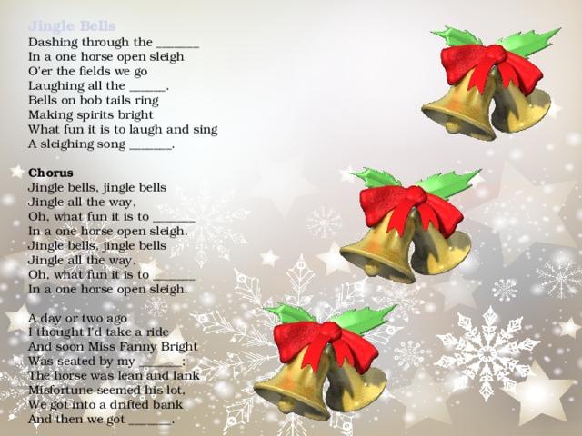 Jingle Bells  Dashingthroughthe_______  Inaonehorseopensleigh  O'erthefieldswego  Laughingallthe______.  Bellsonbobtailsring  Makingspiritsbright  Whatfunitistolaughandsing  Asleighingsong_______.   Chorus  Jinglebells,jinglebells  Jinglealltheway,  Oh,whatfunitisto_______  Inaonehorseopensleigh.  Jinglebells,jinglebells  Jinglealltheway,  Oh,whatfunitisto_______  Inaonehorseopensleigh.   Adayortwoago  IthoughtI'dtakearide  AndsoonMissFannyBright  Wasseatedbymy_______;  Thehorsewasleanandlank  Misfortuneseemedhislot,  Wegotintoadriftedbank  Andthenwegot_______.