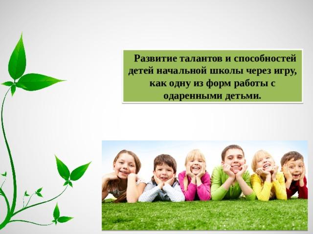 Развитие талантов и способностей детей начальной школы через игру, как одну из форм работы с одаренными детьми.
