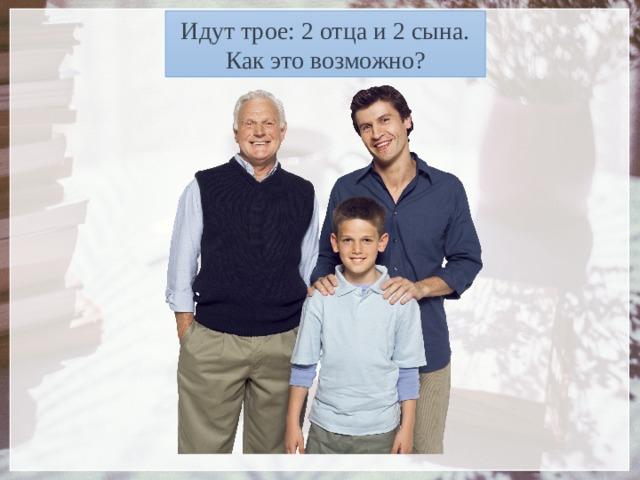 Идут трое: 2 отца и 2 сына. Как это возможно?