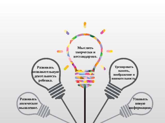 Мыслить творчески и нестандартно. Тренировать память, воображение и внимательность . Развивать познавательную деятельность ребенка. Узнавать новую информацию. Развивать логическое мышление.