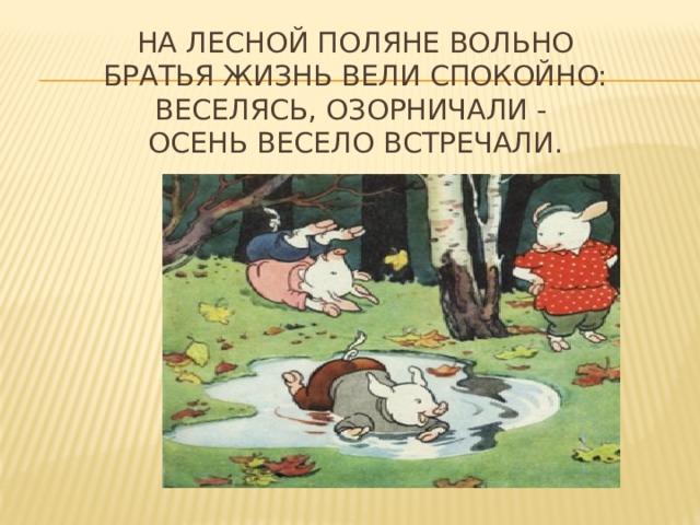 На лесной поляне вольно  Братья жизнь вели спокойно:  Веселясь, озорничали -  осень весело встречали.