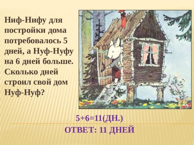 Ниф-Нифу для постройки дома потребовалось 5 дней, а Нуф-Нуфу на 6 дней больше. Сколько дней строил свой дом Нуф-Нуф? 5+6=11(дн.)  Ответ: 11 дней