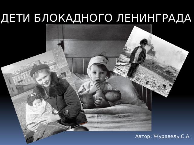 ДЕТИ БЛОКАДНОГО ЛЕНИНГРАДА Автор: Журавель С.А.