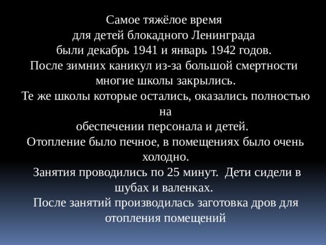 Самое тяжёлое время для детей блокадного Ленинграда были декабрь 1941 и январь 1942 годов. После зимних каникул из-за большой смертности многие школы закрылись. Те же школы которые остались, оказались полностью на  обеспечении персонала и детей. Отопление было печное, в помещениях было очень холодно.  Занятия проводились по 25 минут. Дети сидели в шубах и валенках. После занятий производилась заготовка дров для отопления помещений