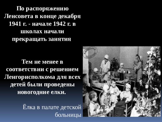 По распоряжению Ленсовета в конце декабря 1941 г. - начале 1942 г. в школах начали прекращать занятия   Тем не менее в соответствии с решением Ленгорисполкома для всех детей были проведены новогодние елки. Ёлка в палате детской больницы