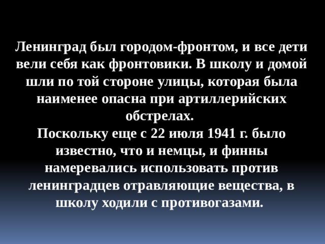 Ленинград был городом-фронтом, и все дети вели себя как фронтовики. В школу и домой шли по той стороне улицы, которая была наименее опасна при артиллерийских обстрелах. Поскольку еще с 22 июля 1941 г. было известно, что и немцы, и финны намеревались использовать против ленинградцев отравляющие вещества, в школу ходили с противогазами.